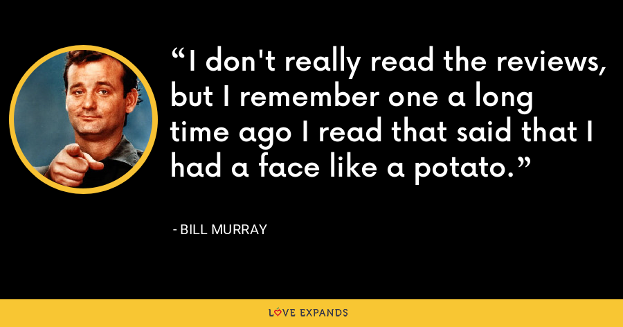 I don't really read the reviews, but I remember one a long time ago I read that said that I had a face like a potato. - Bill Murray