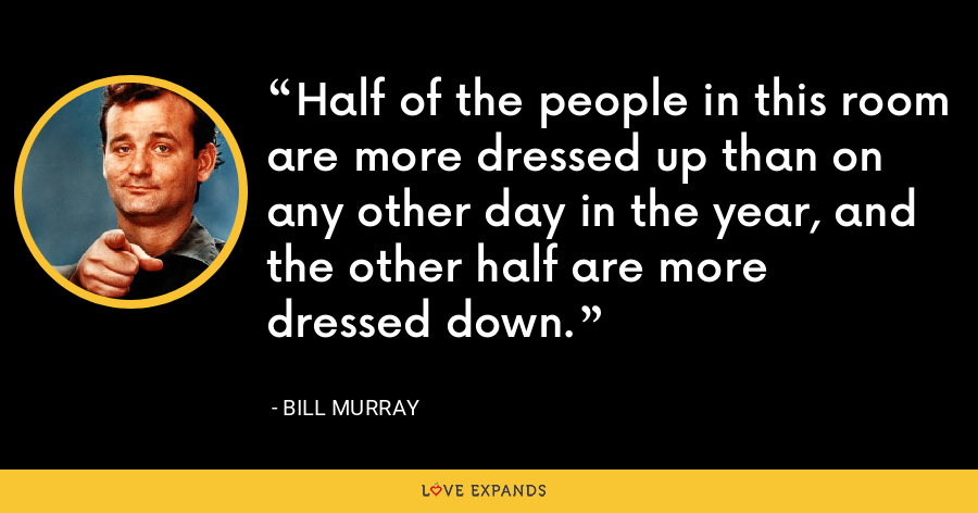Half of the people in this room are more dressed up than on any other day in the year, and the other half are more dressed down. - Bill Murray