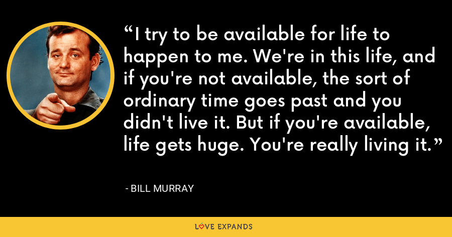 I try to be available for life to happen to me. We're in this life, and if you're not available, the sort of ordinary time goes past and you didn't live it. But if you're available, life gets huge. You're really living it. - Bill Murray