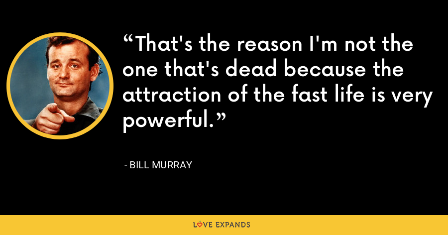 That's the reason I'm not the one that's dead because the attraction of the fast life is very powerful. - Bill Murray