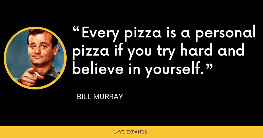 Every pizza is a personal pizza if you try hard and believe in yourself. - Bill Murray