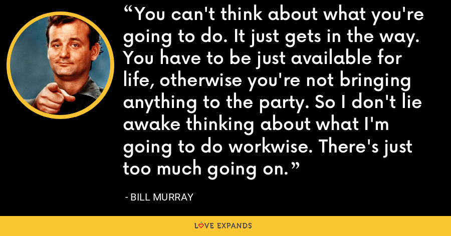 You can't think about what you're going to do. It just gets in the way. You have to be just available for life, otherwise you're not bringing anything to the party. So I don't lie awake thinking about what I'm going to do workwise. There's just too much going on. - Bill Murray