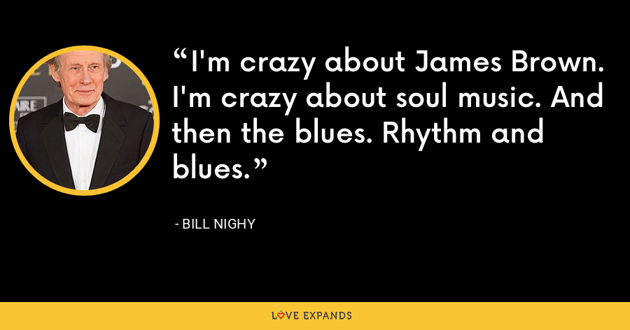 I'm crazy about James Brown. I'm crazy about soul music. And then the blues. Rhythm and blues. - Bill Nighy