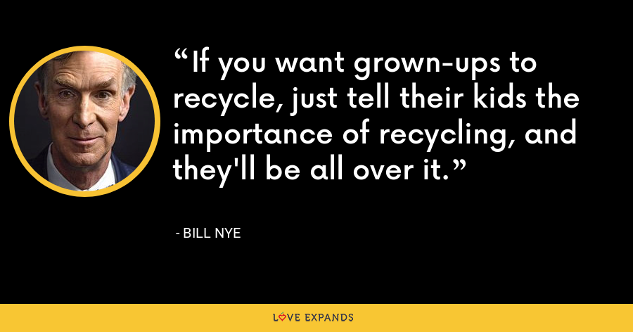 If you want grown-ups to recycle, just tell their kids the importance of recycling, and they'll be all over it. - Bill Nye