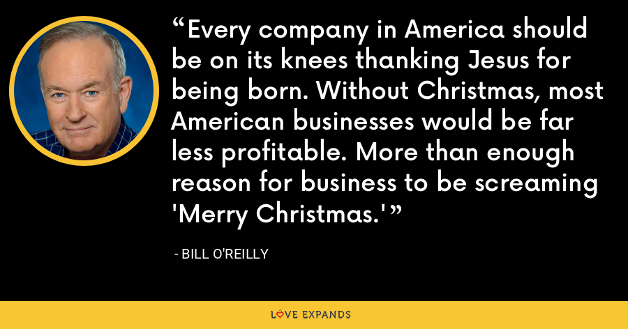 Every company in America should be on its knees thanking Jesus for being born. Without Christmas, most American businesses would be far less profitable. More than enough reason for business to be screaming 'Merry Christmas.' - Bill O'Reilly