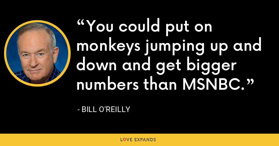 You could put on monkeys jumping up and down and get bigger numbers than MSNBC. - Bill O'Reilly