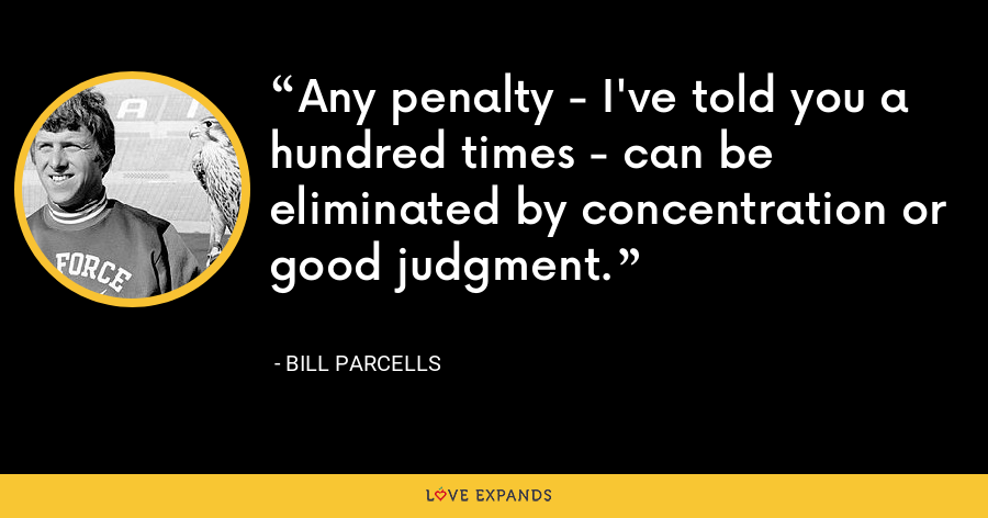 Any penalty - I've told you a hundred times - can be eliminated by concentration or good judgment. - Bill Parcells