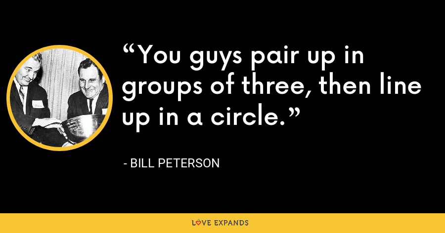 You guys pair up in groups of three, then line up in a circle. - Bill Peterson