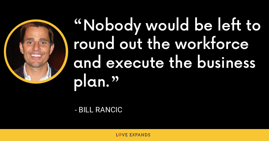 Nobody would be left to round out the workforce and execute the business plan. - Bill Rancic