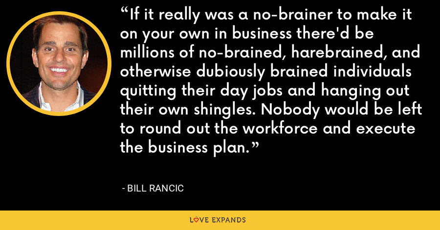 If it really was a no-brainer to make it on your own in business there'd be millions of no-brained, harebrained, and otherwise dubiously brained individuals quitting their day jobs and hanging out their own shingles. Nobody would be left to round out the workforce and execute the business plan. - Bill Rancic