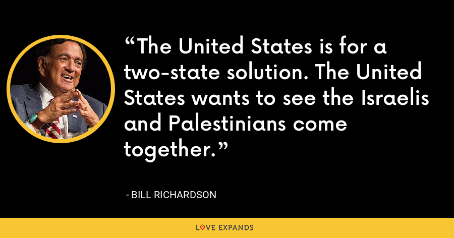 The United States is for a two-state solution. The United States wants to see the Israelis and Palestinians come together. - Bill Richardson