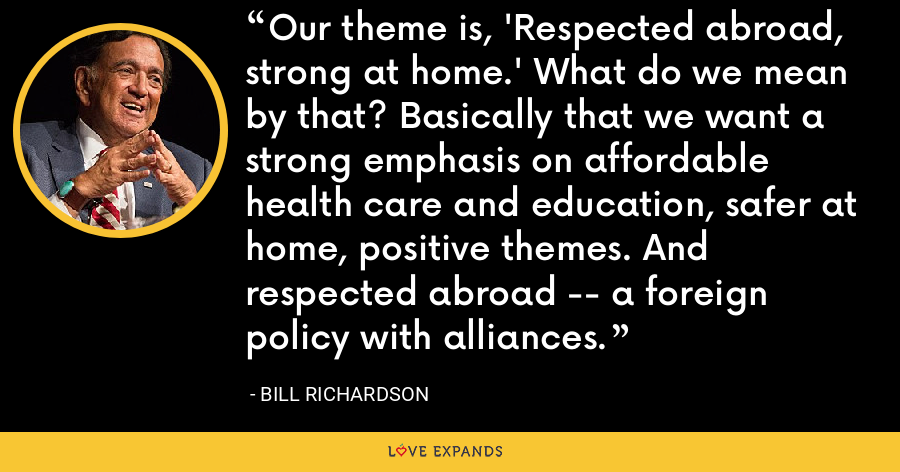 Our theme is, 'Respected abroad, strong at home.' What do we mean by that? Basically that we want a strong emphasis on affordable health care and education, safer at home, positive themes. And respected abroad -- a foreign policy with alliances. - Bill Richardson