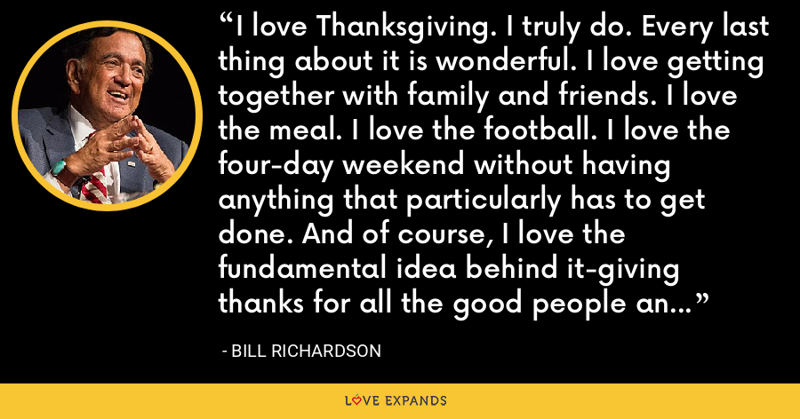 I love Thanksgiving. I truly do. Every last thing about it is wonderful. I love getting together with family and friends. I love the meal. I love the football. I love the four-day weekend without having anything that particularly has to get done. And of course, I love the fundamental idea behind it-giving thanks for all the good people and good things in your life. - Bill Richardson