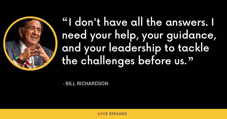I don't have all the answers. I need your help, your guidance, and your leadership to tackle the challenges before us. - Bill Richardson