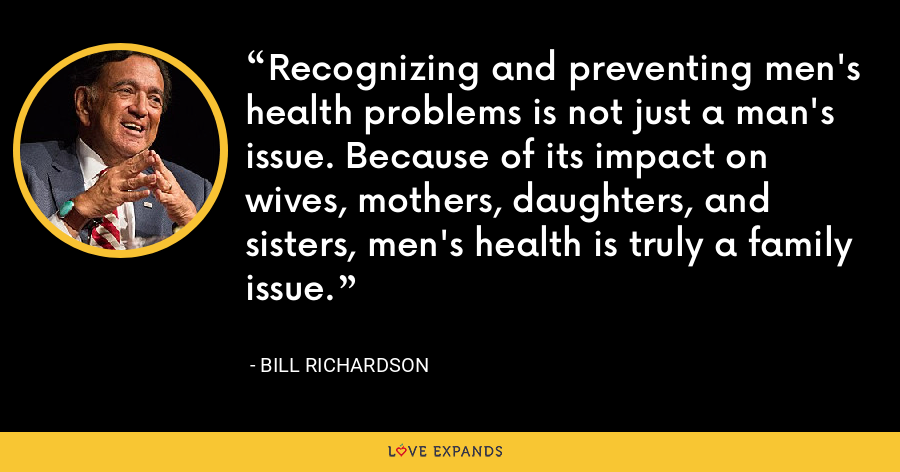 Recognizing and preventing men's health problems is not just a man's issue. Because of its impact on wives, mothers, daughters, and sisters, men's health is truly a family issue. - Bill Richardson