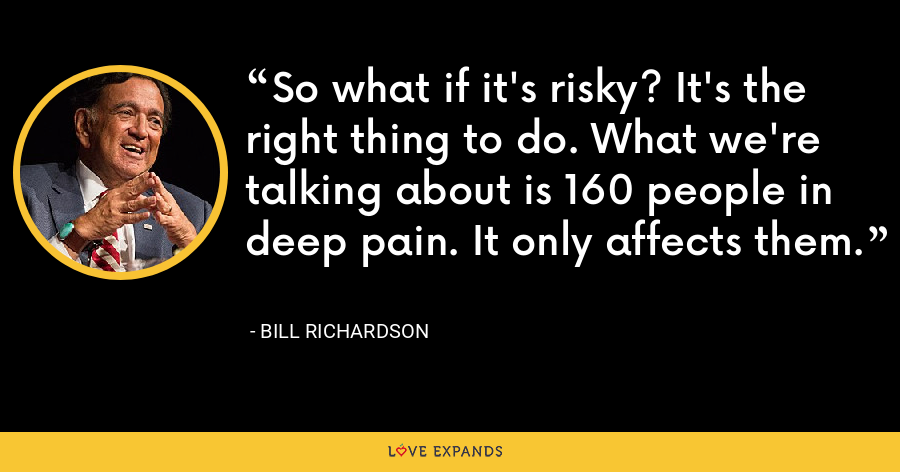 So what if it's risky? It's the right thing to do. What we're talking about is 160 people in deep pain. It only affects them. - Bill Richardson
