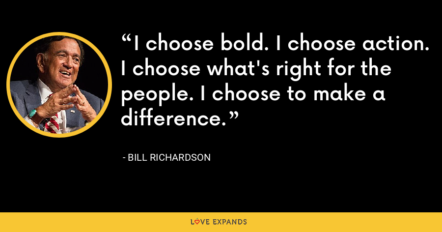 I choose bold. I choose action. I choose what's right for the people. I choose to make a difference. - Bill Richardson