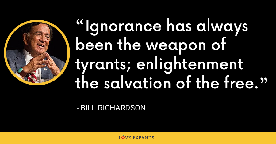 Ignorance has always been the weapon of tyrants; enlightenment the salvation of the free. - Bill Richardson