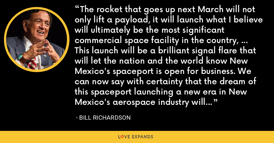 The rocket that goes up next March will not only lift a payload, it will launch what I believe will ultimately be the most significant commercial space facility in the country, ... This launch will be a brilliant signal flare that will let the nation and the world know New Mexico's spaceport is open for business. We can now say with certainty that the dream of this spaceport launching a new era in New Mexico's aerospace industry will become reality. - Bill Richardson