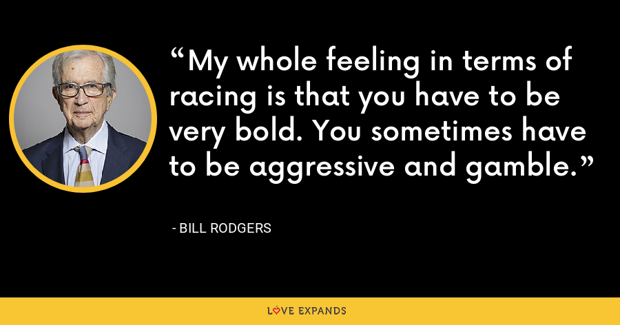 My whole feeling in terms of racing is that you have to be very bold. You sometimes have to be aggressive and gamble. - Bill Rodgers