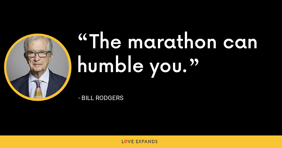 The marathon can humble you. - Bill Rodgers