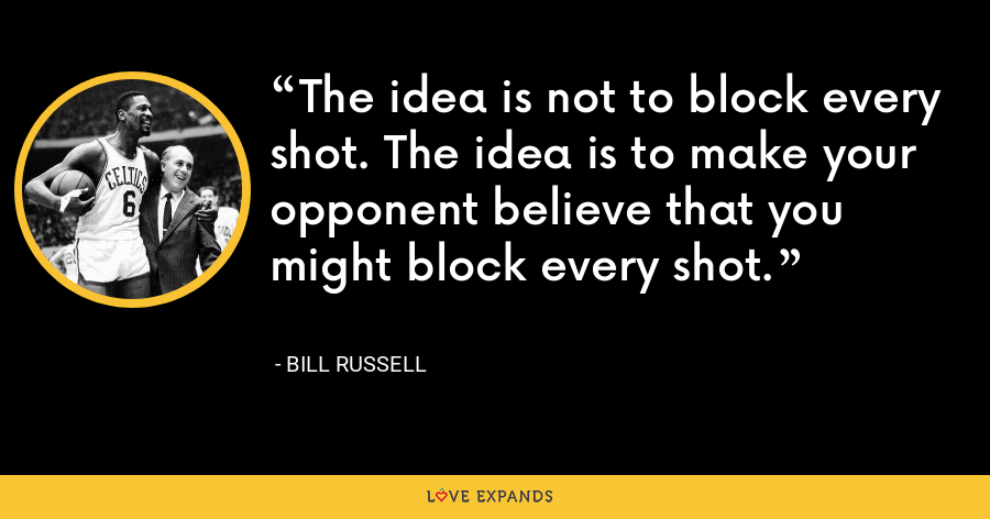 The idea is not to block every shot. The idea is to make your opponent believe that you might block every shot. - Bill Russell
