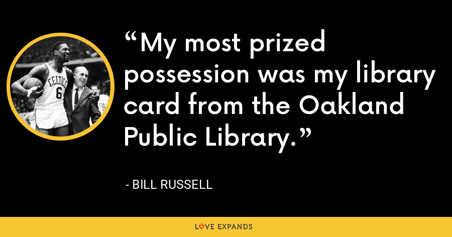 My most prized possession was my library card from the Oakland Public Library. - Bill Russell
