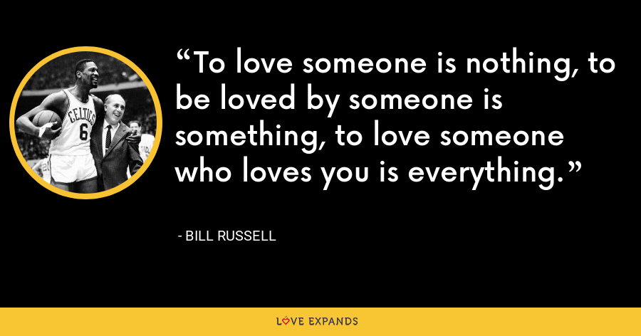 To love someone is nothing, to be loved by someone is something, to love someone who loves you is everything. - Bill Russell
