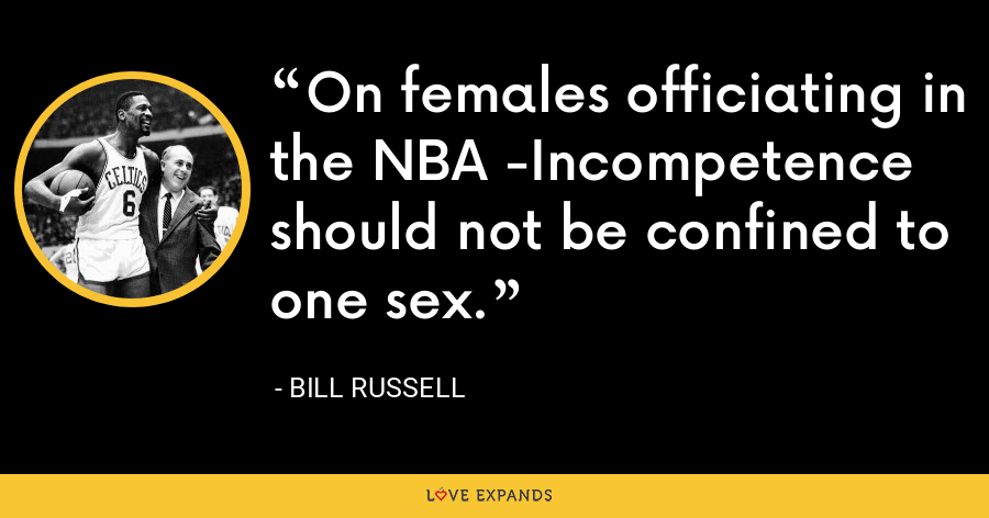 On females officiating in the NBA -Incompetence should not be confined to one sex. - Bill Russell