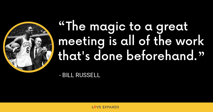 The magic to a great meeting is all of the work that's done beforehand. - Bill Russell