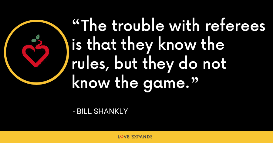 The trouble with referees is that they know the rules, but they do not know the game. - Bill Shankly