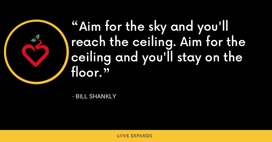 Aim for the sky and you'll reach the ceiling. Aim for the ceiling and you'll stay on the floor. - Bill Shankly