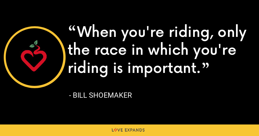 When you're riding, only the race in which you're riding is important. - Bill Shoemaker