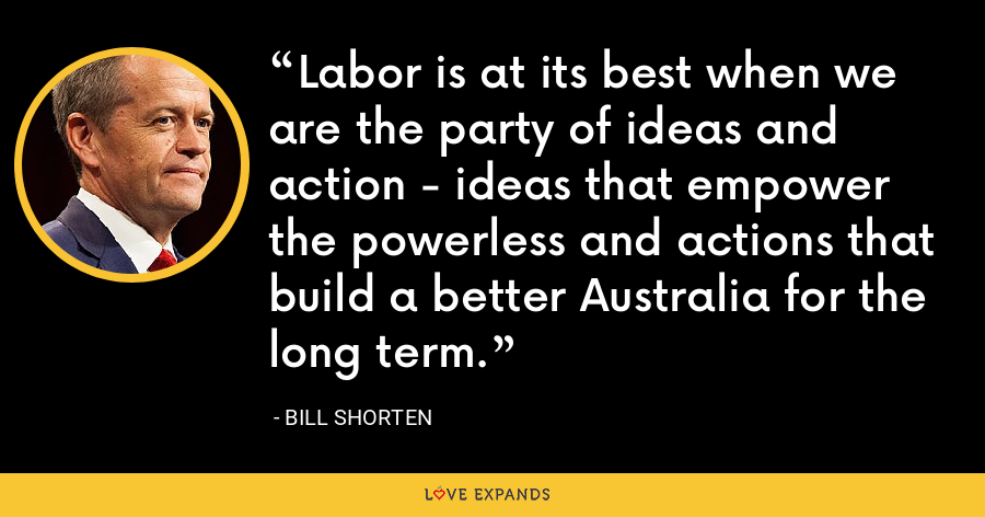 Labor is at its best when we are the party of ideas and action - ideas that empower the powerless and actions that build a better Australia for the long term. - Bill Shorten