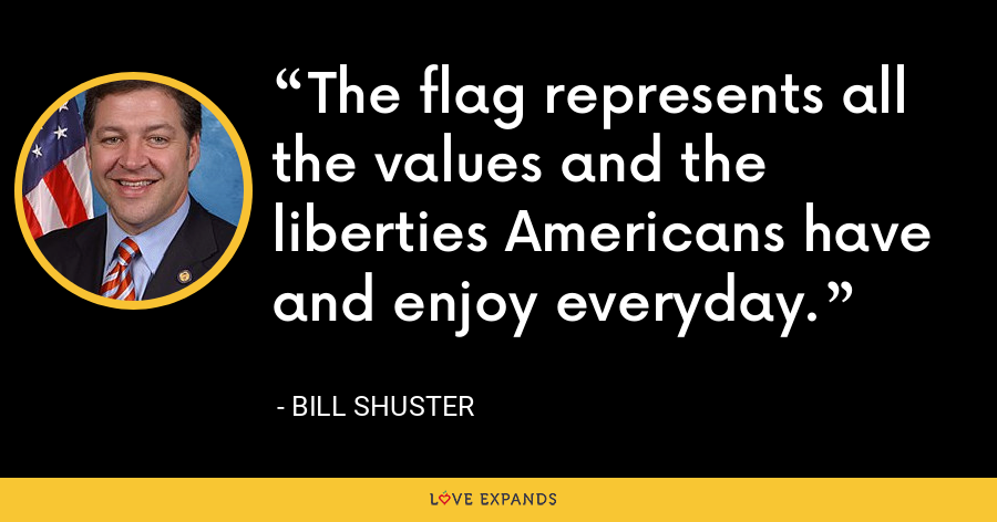 The flag represents all the values and the liberties Americans have and enjoy everyday. - Bill Shuster