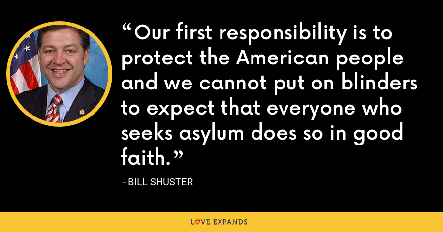 Our first responsibility is to protect the American people and we cannot put on blinders to expect that everyone who seeks asylum does so in good faith. - Bill Shuster