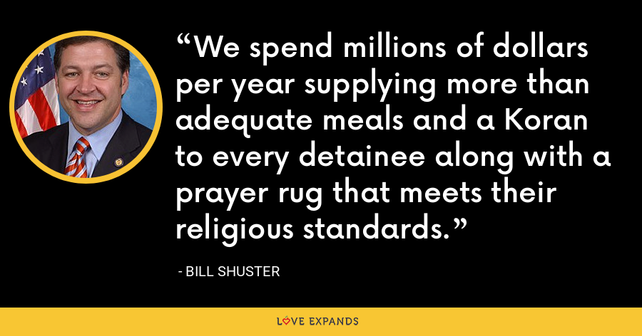 We spend millions of dollars per year supplying more than adequate meals and a Koran to every detainee along with a prayer rug that meets their religious standards. - Bill Shuster