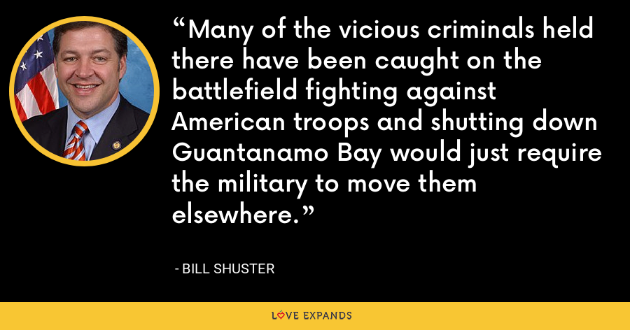 Many of the vicious criminals held there have been caught on the battlefield fighting against American troops and shutting down Guantanamo Bay would just require the military to move them elsewhere. - Bill Shuster