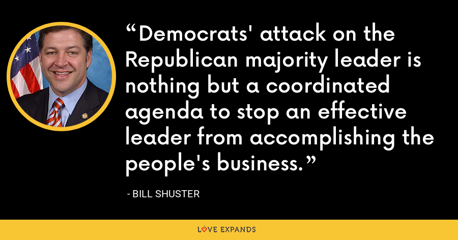 Democrats' attack on the Republican majority leader is nothing but a coordinated agenda to stop an effective leader from accomplishing the people's business. - Bill Shuster