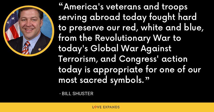 America's veterans and troops serving abroad today fought hard to preserve our red, white and blue, from the Revolutionary War to today's Global War Against Terrorism, and Congress' action today is appropriate for one of our most sacred symbols. - Bill Shuster