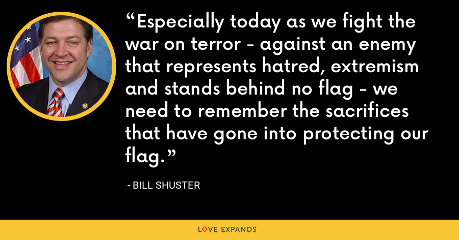 Especially today as we fight the war on terror - against an enemy that represents hatred, extremism and stands behind no flag - we need to remember the sacrifices that have gone into protecting our flag. - Bill Shuster