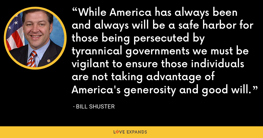 While America has always been and always will be a safe harbor for those being persecuted by tyrannical governments we must be vigilant to ensure those individuals are not taking advantage of America's generosity and good will. - Bill Shuster