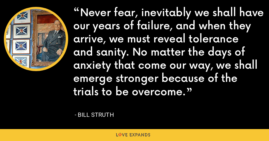 Never fear, inevitably we shall have our years of failure, and when they arrive, we must reveal tolerance and sanity. No matter the days of anxiety that come our way, we shall emerge stronger because of the trials to be overcome. - Bill Struth