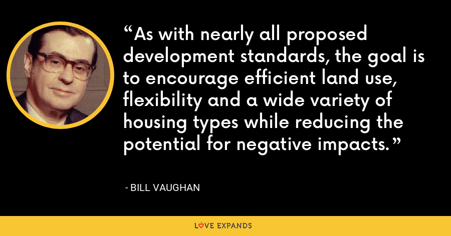 As with nearly all proposed development standards, the goal is to encourage efficient land use, flexibility and a wide variety of housing types while reducing the potential for negative impacts. - Bill Vaughan