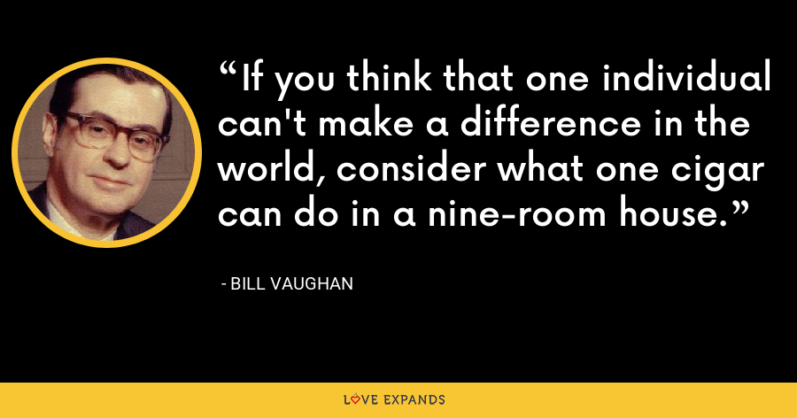 If you think that one individual can't make a difference in the world, consider what one cigar can do in a nine-room house. - Bill Vaughan
