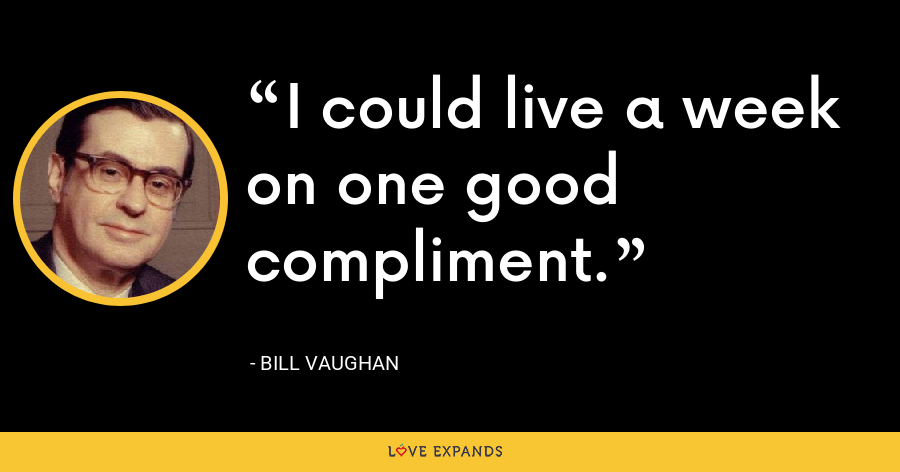 I could live a week on one good compliment. - Bill Vaughan