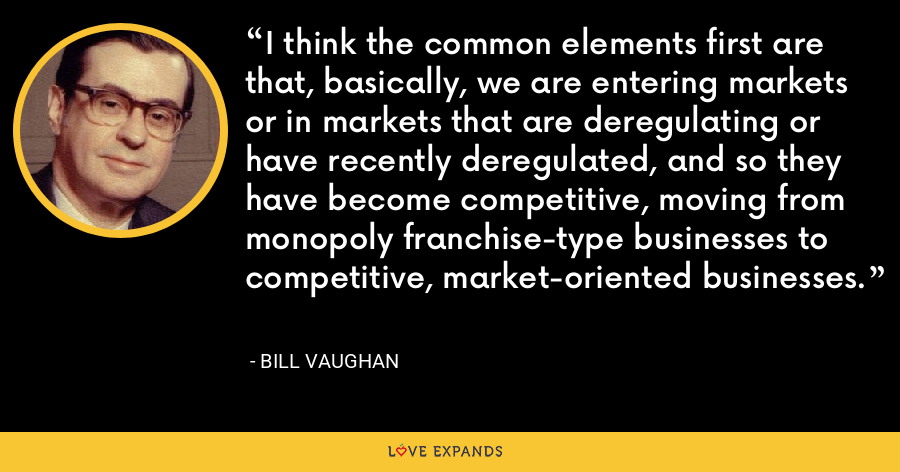 I think the common elements first are that, basically, we are entering markets or in markets that are deregulating or have recently deregulated, and so they have become competitive, moving from monopoly franchise-type businesses to competitive, market-oriented businesses. - Bill Vaughan