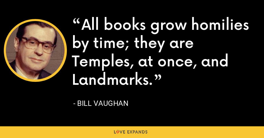 All books grow homilies by time; they are Temples, at once, and Landmarks. - Bill Vaughan