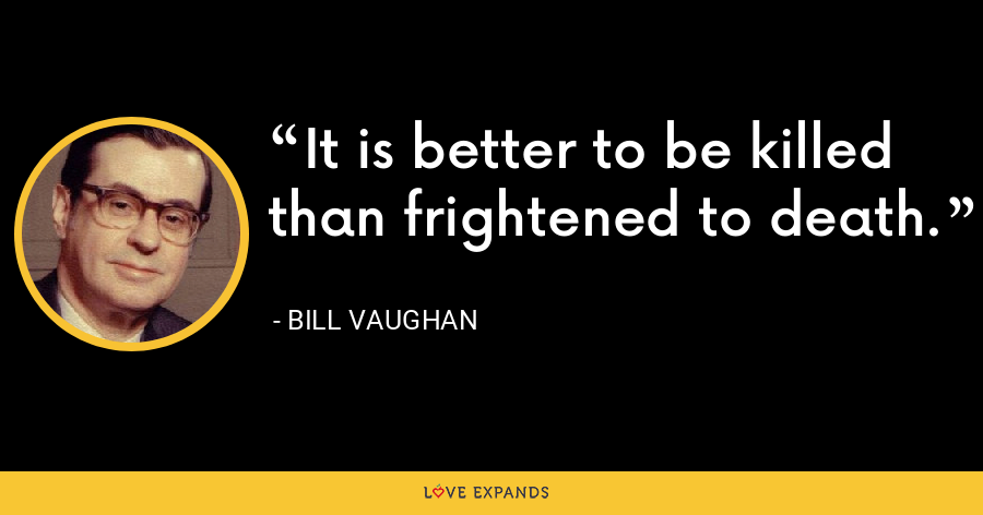 It is better to be killed than frightened to death. - Bill Vaughan