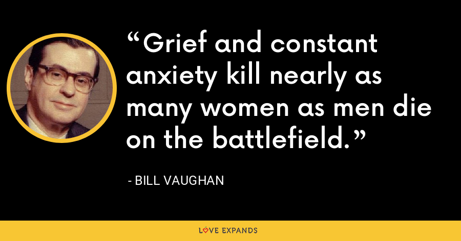 Grief and constant anxiety kill nearly as many women as men die on the battlefield. - Bill Vaughan